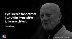 Norman Foster: If you weren't an optimist, it would be impossible to be an architect.