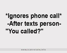 WE all know SOMEONE who does this.. family and all...SOOOO if you wanna talk to me you better text not call :)