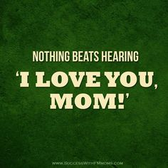 Nothing beats hearing 'I Love You, Mom!' NOTHING <3