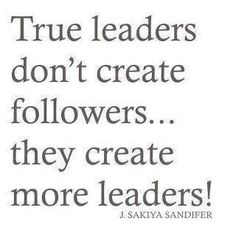 """True Leaders Don't Create Followers..They Create More…"