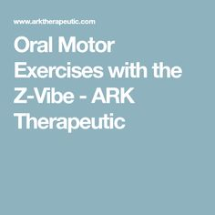 Oral Motor Exercises with the Z-Vibe - ARK Therapeutic