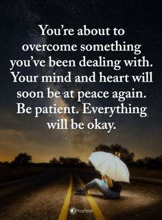 Quotes you are about to overcome something you've been dealing with. Your mind and heart will soon be at peace again. Be patient. Everything will be okay.