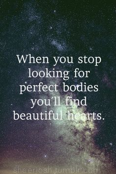 When you stop looking for perfect bodies you'll find beautiful hearts.