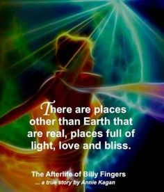 """""""There are places other than Earth that are real, places full of Light, Love and Bliss."""" ~ The Afterlife of Billy Fingers"""