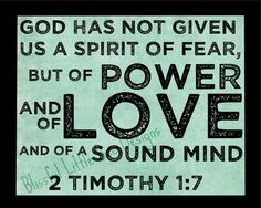"""""""For God did not give us a spirit of timidity (of cowardice, of craven and cringing and fawning fear), but [He has given us a spirit] of power and of love and of calm and well-balanced mind and discipline and self-control."""" (2 Timothy 1:7 AMP)"""