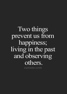 Two things prevent us from happiness; living in the past and observing others.