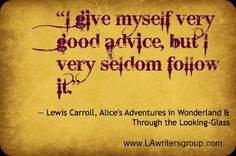 I give myself very good advice, but I very seldom follow it.  -Alice in wonderland(Alice)