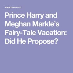 Prince Harry and Meghan Markle's Fairy-Tale Vacation: Did He Propose?