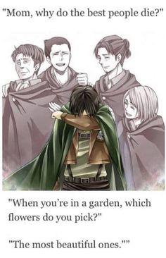 """"""" Maman, pourquoi les meilleurs personnes meurent ?  - Quand tu es dans un jardin, quelles fleurs ceuilles tu ? - Les plus belles"""""""
