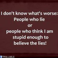 I can't stand to be lied to! Once they lie to you, you can never believe them again!
