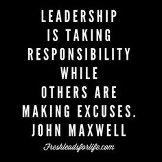 Leadership is taking responsibility while others are making excuses. John Maxwell Are you making excuses or taking responsibility?