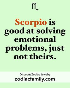 So much truth. Scorpio life.