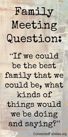 """If we could be the best family that we could be, what kinds of things would we be doing and saying?"""
