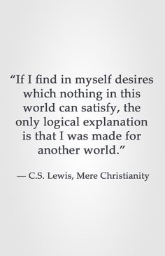 """""""If I find in myself desires which nothing in this world can satisfy, the only logical explanation is that I was made for another world.""""  ― C.S. Lewis, Mere Christianity"""