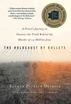 The Holocaust by Bullets: A Priest's Journey to Uncover the Truth Behind the Murder of 1.5 Million Jews