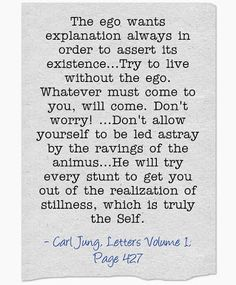 The ego wants explanation always in order to assert its existence...Try to live without the ego. Whatever must come to you, will come. Don't...
