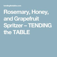 Rosemary, Honey, and Grapefruit Spritzer – TENDING the TABLE