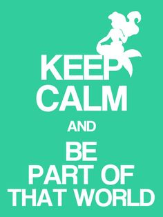 Keep Calm & Be Part of that World - The Little Mermaid