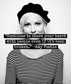 Continue to share your heart with people even if it's been broken-- Amy Poehler
