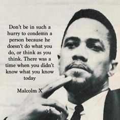 wisdom - Malcolm X - Civil Rights Leader - Don't be in such a hurry to condemn a person because he doesn't do what you do, or think as you think. There was a time when you didn't know what you know today. -Malcolm X The Words, Great Quotes, Quotes To Live By, Motivational Quotes, Inspirational Quotes, Quotable Quotes, Wisdom Quotes, Positive Quotes, By Any Means Necessary
