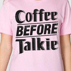Coffee Before Talkie Tshirt Womens mens t-shirt American Apparel tshirt girlfriend boyfriend gift birthday shirt t shirt S-2XL more colors