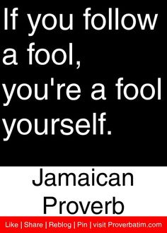 If you follow a fool, you're a fool yourself. - Jamaican Proverb #proverbs #quotes