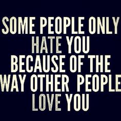 Jealous hearts and malicious words are nothing compared to the love and kindness other people have for you.