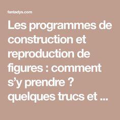 Les programmes de construction et reproduction de figures : comment s'y prendre ? quelques trucs et astuces à tester …. ça marche !!! | Fantadys