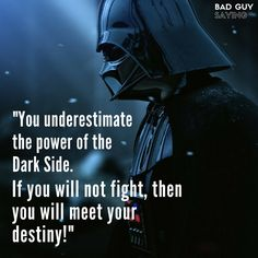 """""""You underestimate the power of the Dark Side. If you will not fight, then you will meet your destiny!""""  Dart Vader (James Earl Jones) on Star Wars: Episode VI - Return of the Jedi (1983)"""