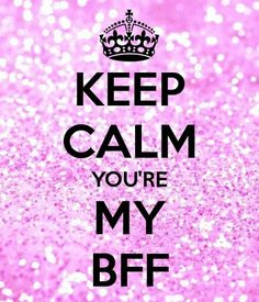 Keep calm you're my bff
