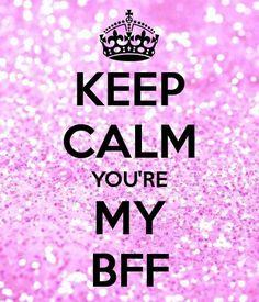 Keep calm you're my bff
