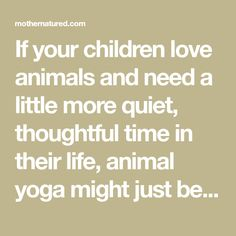 If your children love animals and need a little more quiet, thoughtful time in their life, animal yoga might just be the activity for you.