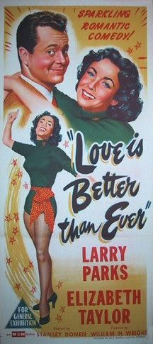 Love Is Better Than Ever is a 1952 American romantic comedy film directed by Stanley Donen from a screenplay by Ruth Brooks Flippen, starring Larry Parks and Elizabeth Taylor. The plot concerns a small-town girl who falls in love with a big-city talent agent. Cast    Larry Parks as Jud Parker  Elizabeth Taylor as Anastacia (Stacie) Macaboy  Josephine Hutchinson as Mrs. Macaboy  Tom Tully as Mr. Charles E. Macaboy  Ann Doran as Mrs. Levoy  Elinor Donahue as Pattie Marie Levoy