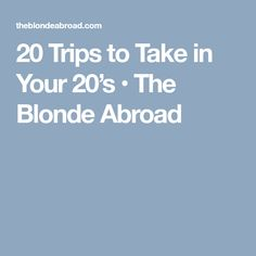 20 Trips to Take in Your 20's • The Blonde Abroad