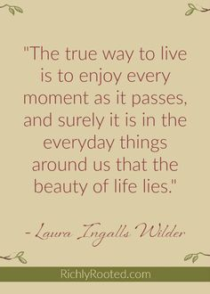I love this Laura Ingalls Wilder quote! Life is precious--even the commonplace.