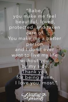 ' Babe you make me feel beautiful, loved, protected, and taken care of You make me feel a better person and I Don't ever want to live my Life Without you by my Side ... Thank you for Being mine ... I love you most