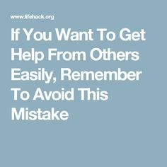 If You Want To Get Help From Others Easily, Remember To Avoid This Mistake