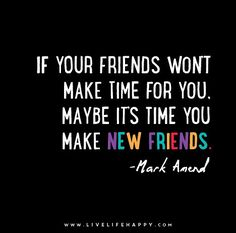 If your friends won't make time for you, maybe it's time you make new friends. - Mark Amend