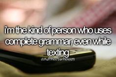 I don't just use complete grammar, I use parentheses, commas, semicolons, exclamation points, and question marks. I make it so that when you read a text from me, you hear it the way I want you to hear it. Texting me is like talking to me. Ask anyone.