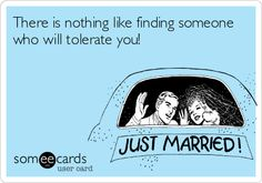 There is nothing like finding someone who will tolerate you!