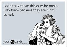 I don't say those things to be mean. I say them because they are funny as hell.