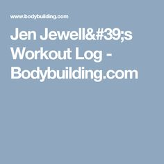 Jen Jewell's Workout Log - Bodybuilding.com