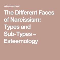 The Different Faces of Narcissism: Types and Sub-Types – Esteemology