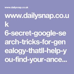 www.dailysnap.co.uk 6-secret-google-search-tricks-for-genealogy-thatll-help-you-find-your-ancestors ?utm_campaign=Genealogy&utm_medium=FB&utm_source=FB