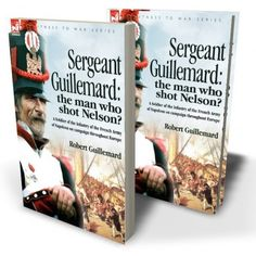 Sergeant Guillemard: The Man Who Shot Nelson? a Soldier of the Infantry of the French Army of Napoleon on Campaign Throughout Europe Hardcover – July 18, 2007, by Robert Guillemard.