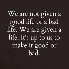 we are not given a good life or a bad life