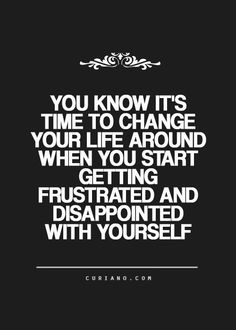 You know it's time to change your life around when you start getting frustrated and disappointed with yourself.