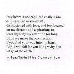 My heart is not captured easily. I am disinterested in small talk, disillusioned with love, and too focused on my dreams and aspirations to lend anybody my attention for long. - Beau Taplin / The Connection