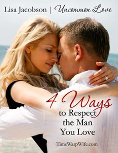 4 Ways to Respect the Man that You Love | Week 4 in the Uncommon Love Marriage Series at Time-Warp Wife