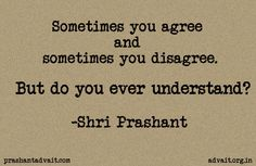 Sometimes you agree. Sometimes you disagree. But do you ever understand?  ~ Shri Prashant  #ShriPrashant #agree #disagree #understanding #awareness  Read at:- prashantadvait.com Watch at:- youtube.com/c/ShriPrashant Twitter:- @Prashant_Advait Website:- www.advait.org.in